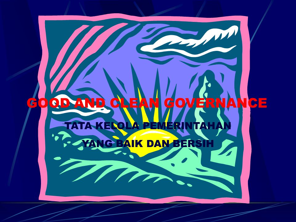 GOOD AND CLEAN GOVERNANCE TATA KELOLA PEMERINTAHAN YANG BAIK DAN BERSIH
