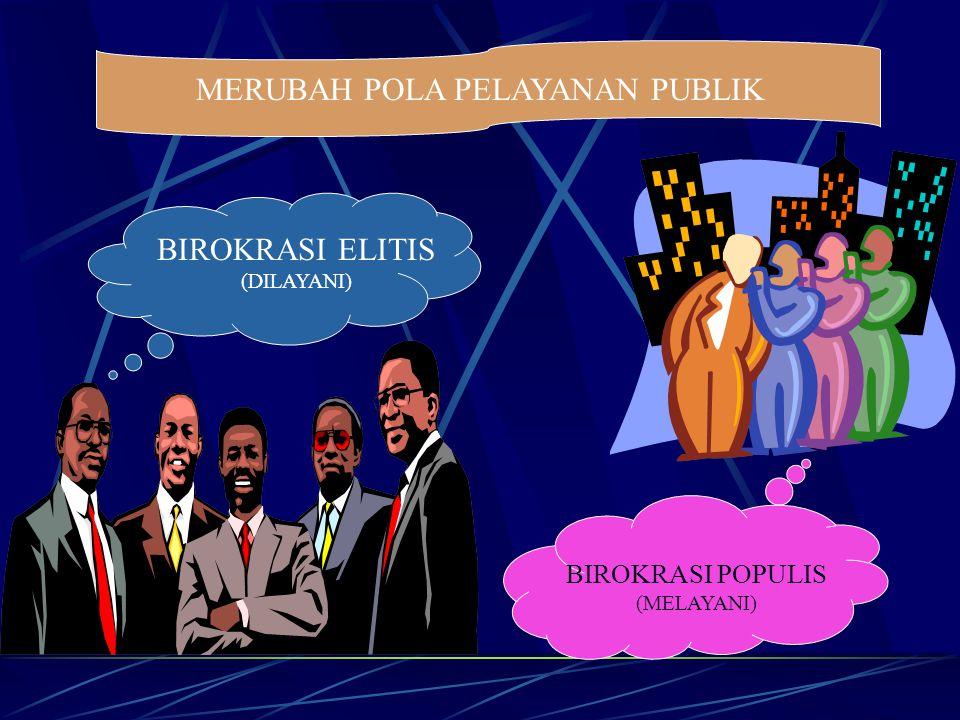 MERUBAH POLA PELAYANAN PUBLIK BIROKRASI ELITIS (DILAYANI) BIROKRASI POPULIS (MELAYANI)