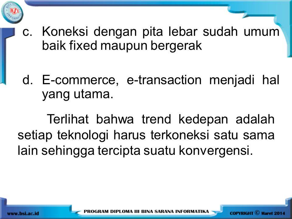 c.Koneksi dengan pita lebar sudah umum baik fixed maupun bergerak d.E-commerce, e-transaction menjadi hal yang utama. Terlihat bahwa trend kedepan ada