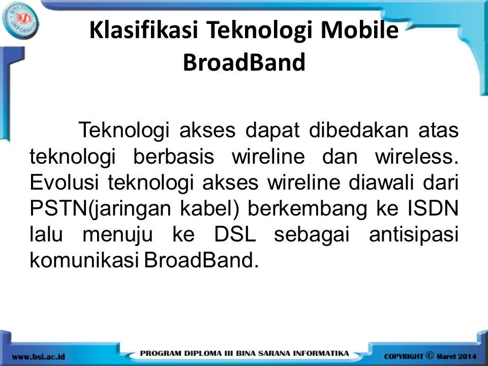 Klasifikasi Teknologi Mobile BroadBand Teknologi akses dapat dibedakan atas teknologi berbasis wireline dan wireless. Evolusi teknologi akses wireline
