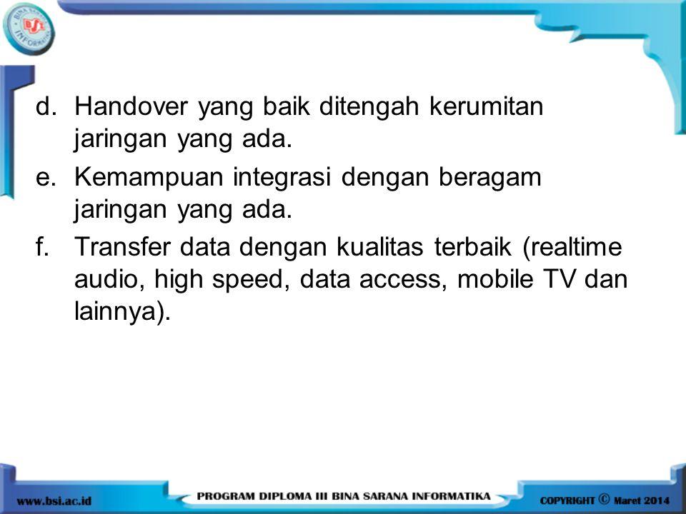 d.Handover yang baik ditengah kerumitan jaringan yang ada. e.Kemampuan integrasi dengan beragam jaringan yang ada. f.Transfer data dengan kualitas ter