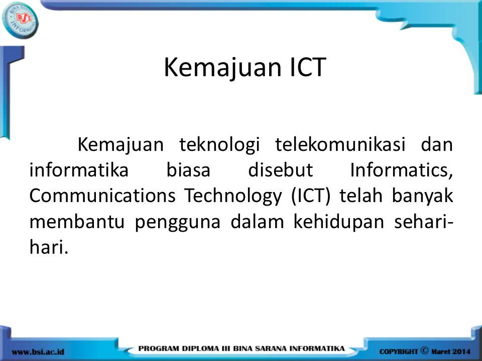 Kemajuan ICT Kemajuan teknologi telekomunikasi dan informatika biasa disebut Informatics, Communications Technology (ICT) telah banyak membantu penggu