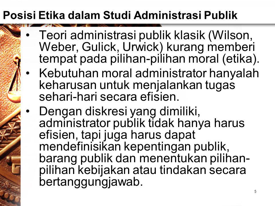 Posisi Etika dalam Studi Administrasi Publik Teori administrasi publik klasik (Wilson, Weber, Gulick, Urwick) kurang memberi tempat pada pilihan-pilihan moral (etika).