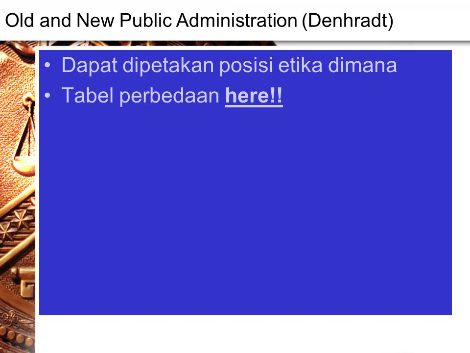 Old and New Public Administration (Denhradt) Dapat dipetakan posisi etika dimana Tabel perbedaan here!!here!!