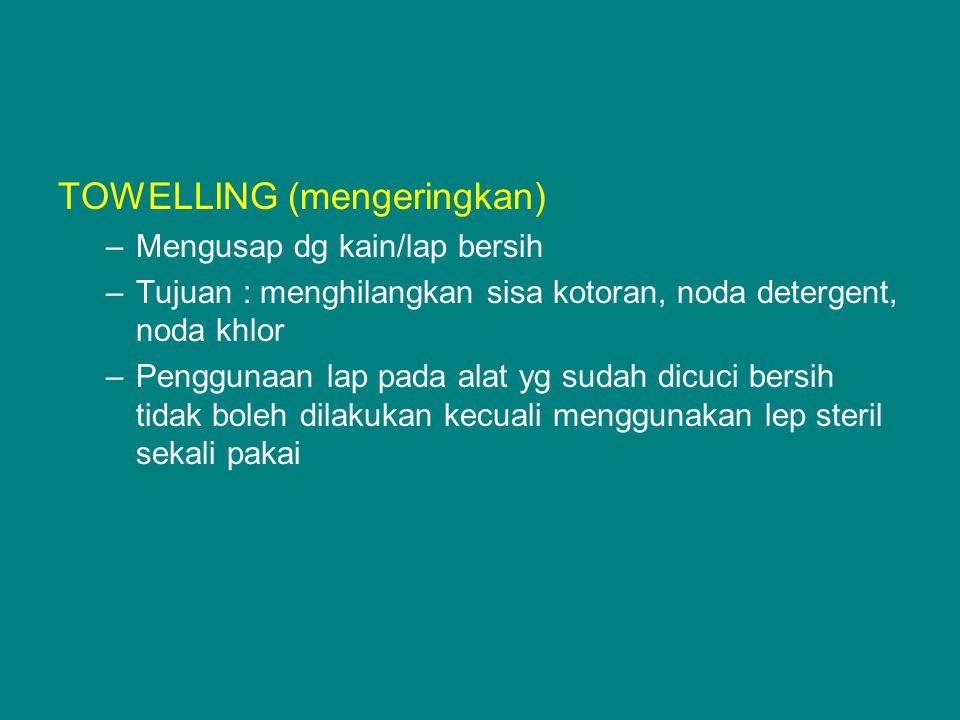 TOWELLING (mengeringkan) –Mengusap dg kain/lap bersih –Tujuan : menghilangkan sisa kotoran, noda detergent, noda khlor –Penggunaan lap pada alat yg su