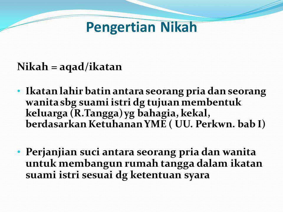 Pengertian Nikah Nikah = aqad/ikatan Ikatan lahir batin antara seorang pria dan seorang wanita sbg suami istri dg tujuan membentuk keluarga (R.Tangga)