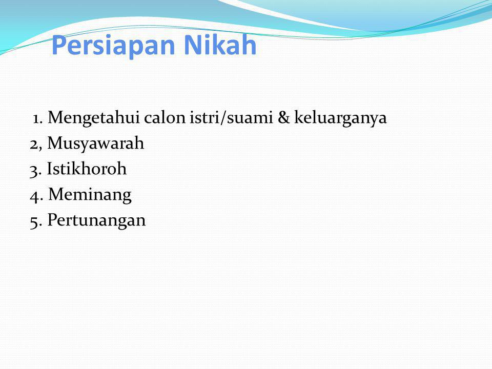 Persiapan Nikah 1. Mengetahui calon istri/suami & keluarganya 2, Musyawarah 3. Istikhoroh 4. Meminang 5. Pertunangan