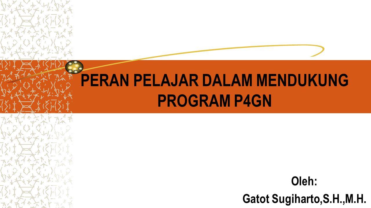 PERAN PELAJAR DALAM MENDUKUNG PROGRAM P4GN Oleh: Gatot Sugiharto,S.H.,M.H.