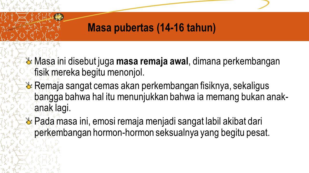 Masa pubertas (14-16 tahun) Masa ini disebut juga masa remaja awal, dimana perkembangan fisik mereka begitu menonjol.