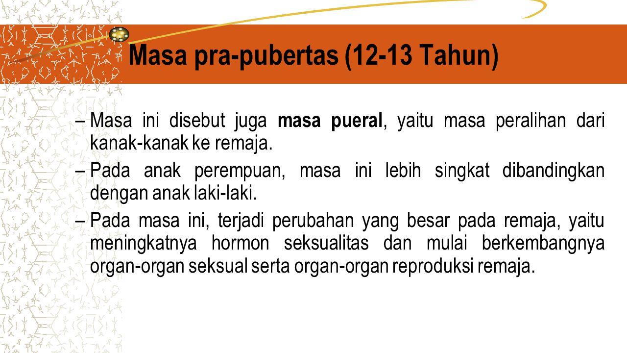 Masa pra-pubertas (12-13 Tahun) –Masa ini disebut juga masa pueral, yaitu masa peralihan dari kanak-kanak ke remaja.