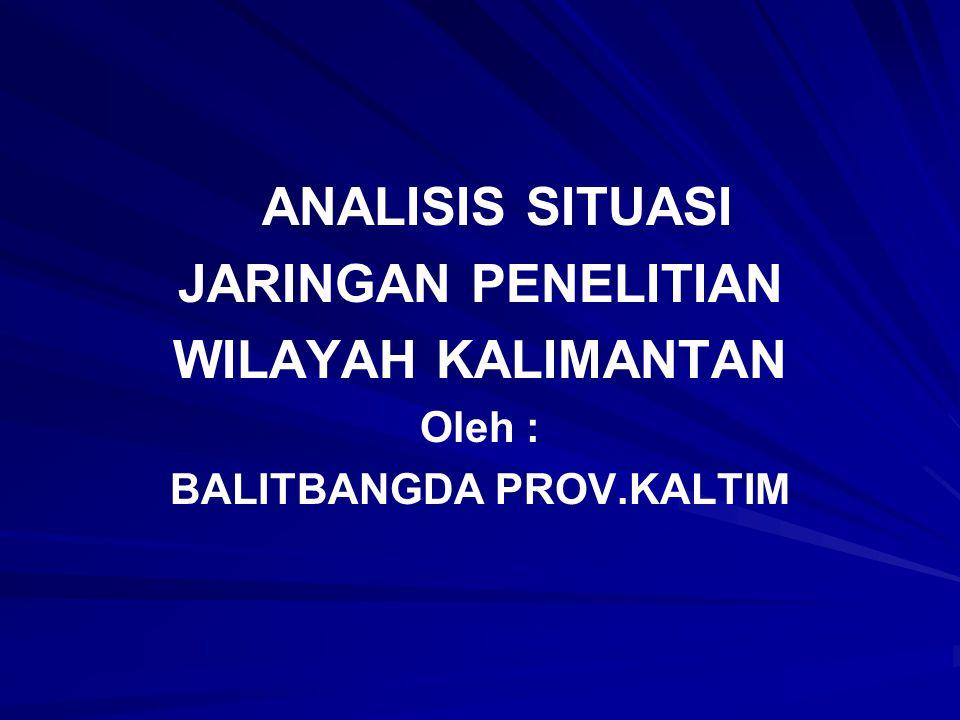 ANALISIS SITUASI JARINGAN PENELITIAN WILAYAH KALIMANTAN Oleh : BALITBANGDA PROV.KALTIM