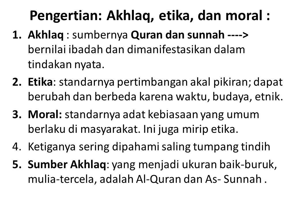 Pengertian: Akhlaq, etika, dan moral : 1.Akhlaq : sumbernya Quran dan sunnah ----> bernilai ibadah dan dimanifestasikan dalam tindakan nyata. 2.Etika:
