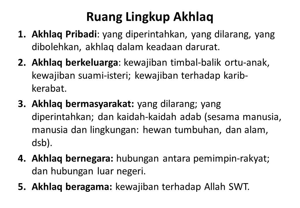 Ruang Lingkup Akhlaq 1.Akhlaq Pribadi: yang diperintahkan, yang dilarang, yang dibolehkan, akhlaq dalam keadaan darurat. 2.Akhlaq berkeluarga: kewajib