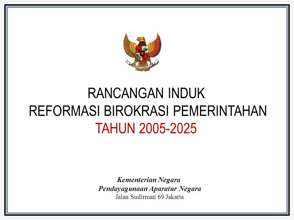 RANCANGAN INDUK REFORMASI BIROKRASI PEMERINTAHAN TAHUN 2005-2025 Kementerian Negara Pendayagunaan Aparatur Negara Jalan Sudirman 69 Jakarta