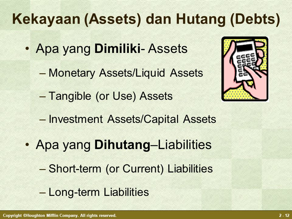 Copyright ©Houghton Mifflin Company. All rights reserved.2 - 12 Kekayaan (Assets) dan Hutang (Debts) Apa yang Dimiliki- Assets –Monetary Assets/Liquid
