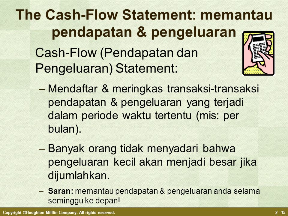 Copyright ©Houghton Mifflin Company. All rights reserved.2 - 15 The Cash-Flow Statement: memantau pendapatan & pengeluaran Cash-Flow (Pendapatan dan P