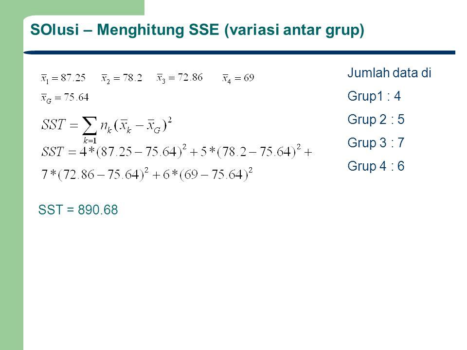 SOlusi – Menghitung SSE (variasi antar grup) SST = 890.68 Jumlah data di Grup1 : 4 Grup 2 : 5 Grup 3 : 7 Grup 4 : 6