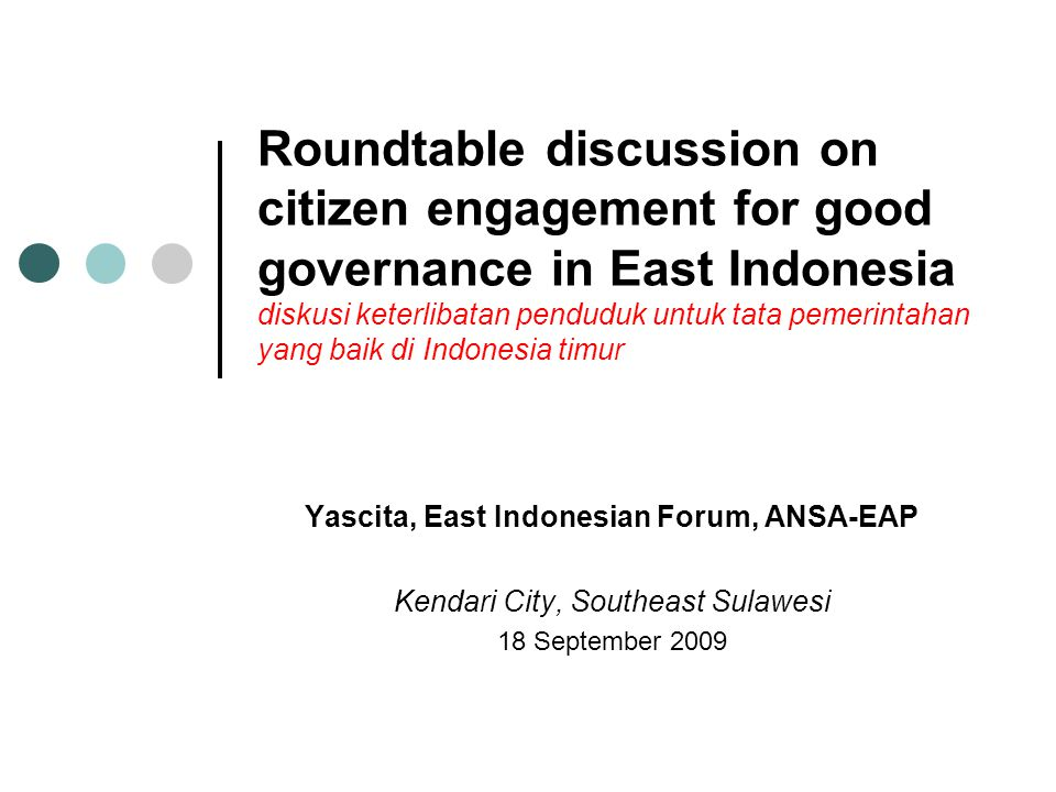 Roundtable discussion on citizen engagement for good governance in East Indonesia diskusi keterlibatan penduduk untuk tata pemerintahan yang baik di Indonesia timur Yascita, East Indonesian Forum, ANSA-EAP Kendari City, Southeast Sulawesi 18 September 2009