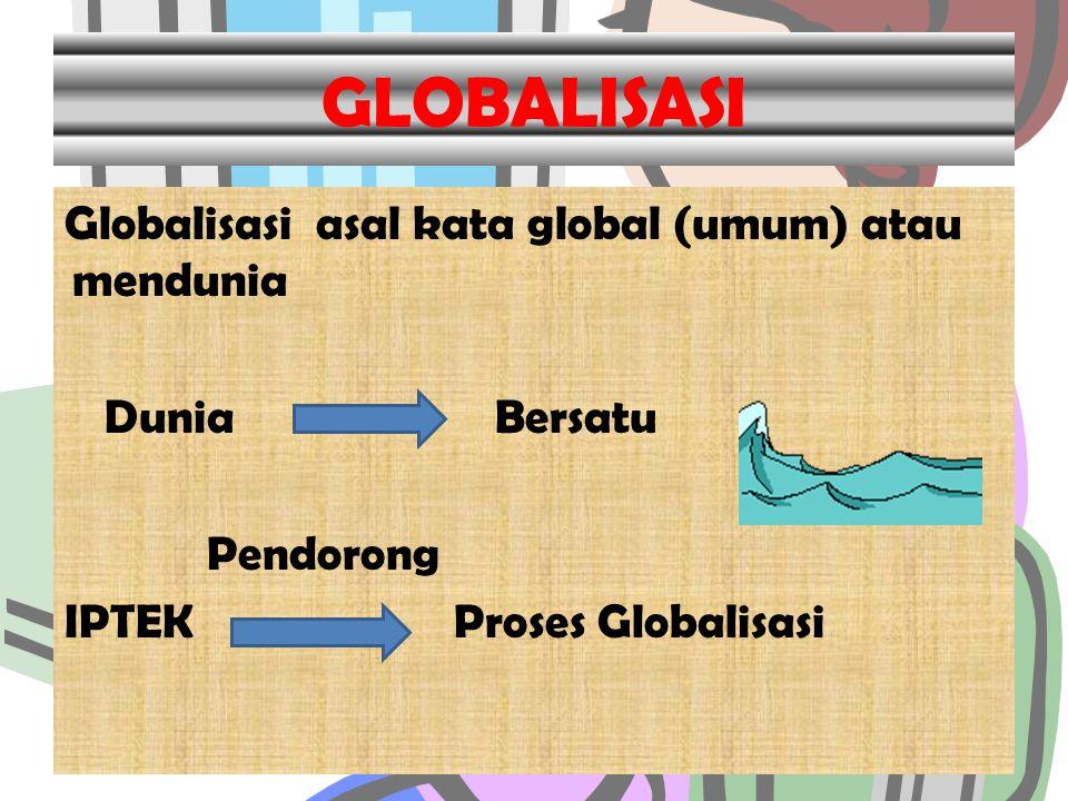 GLOBALISASI Globalisasi asal kata global (umum) atau mendunia Dunia Bersatu Pendorong IPTEK Proses Globalisasi