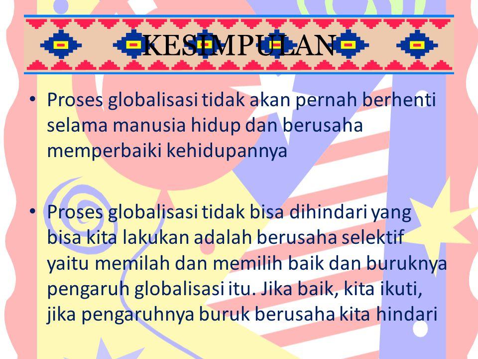 KESIMPULAN Proses globalisasi tidak akan pernah berhenti selama manusia hidup dan berusaha memperbaiki kehidupannya Proses globalisasi tidak bisa dihi