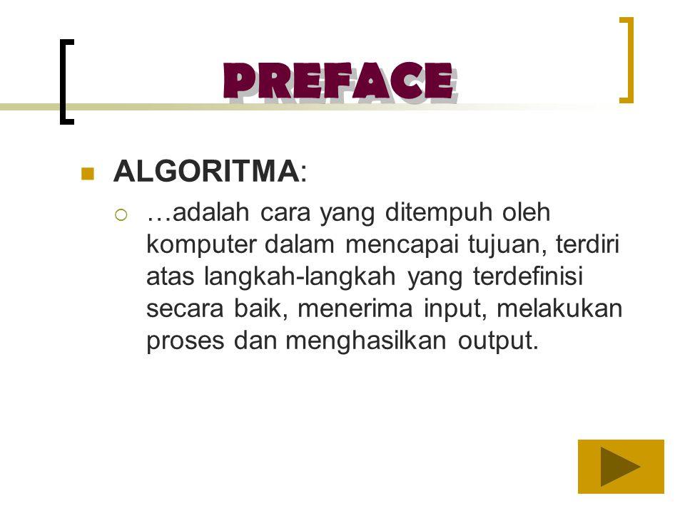 PREFACE ALGORITMA: ……adalah cara yang ditempuh oleh komputer dalam mencapai tujuan, terdiri atas langkah-langkah yang terdefinisi secara baik, mener