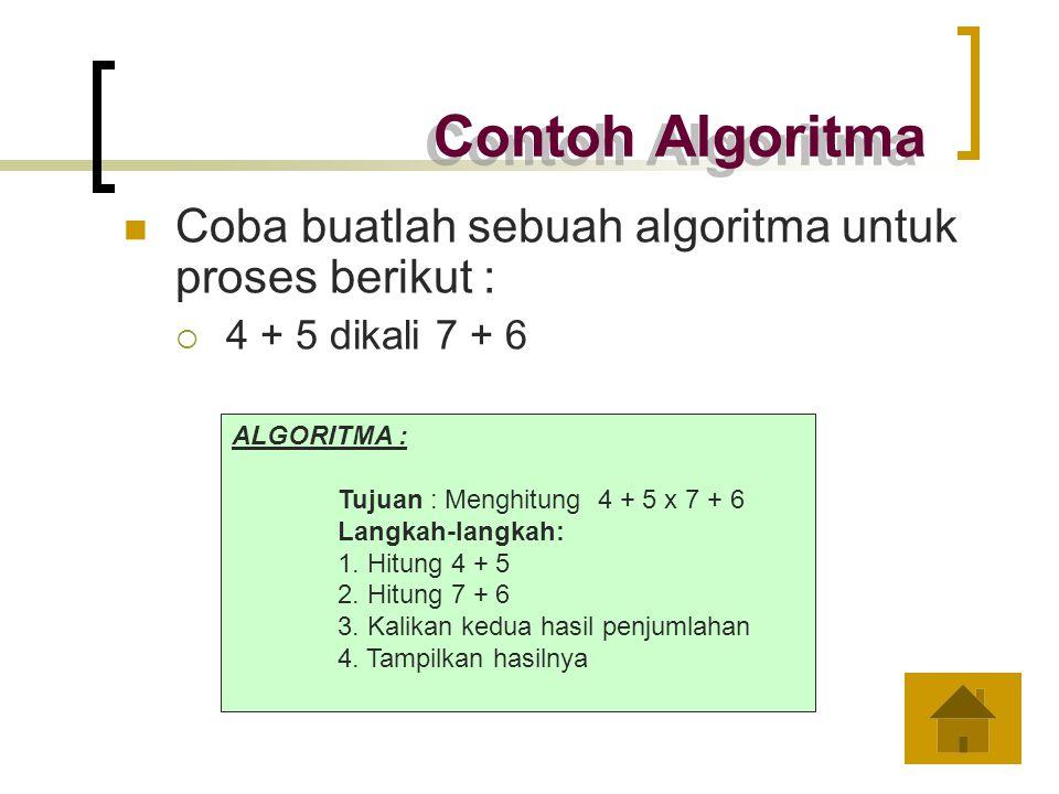 Contoh Algoritma Coba buatlah sebuah algoritma untuk proses berikut :  4 + 5 dikali 7 + 6 ALGORITMA : Tujuan : Menghitung 4 + 5 x 7 + 6 Langkah-langk