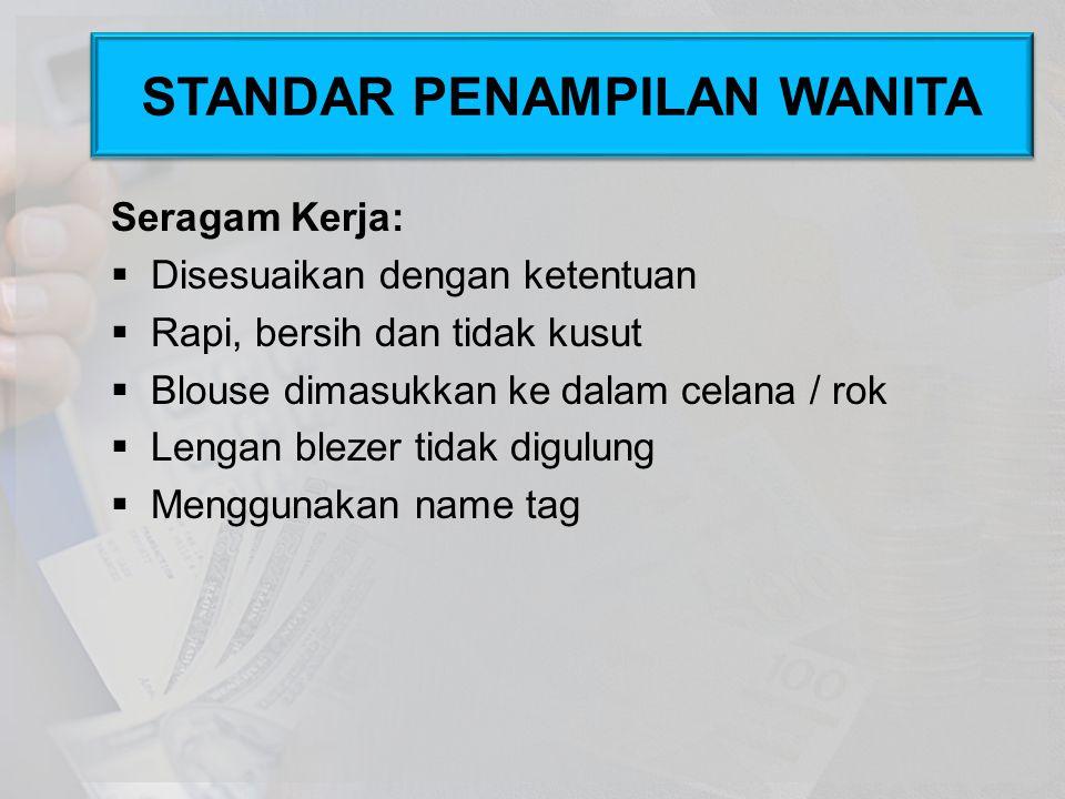 Seragam Kerja:  Disesuaikan dengan ketentuan  Rapi, bersih dan tidak kusut  Blouse dimasukkan ke dalam celana / rok  Lengan blezer tidak digulung