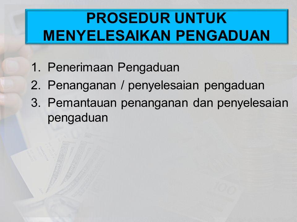 1.Penerimaan Pengaduan 2.Penanganan / penyelesaian pengaduan 3.Pemantauan penanganan dan penyelesaian pengaduan PROSEDUR UNTUK MENYELESAIKAN PENGADUAN