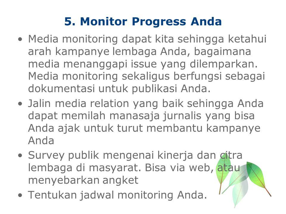 5. Monitor Progress Anda Media monitoring dapat kita sehingga ketahui arah kampanye lembaga Anda, bagaimana media menanggapi issue yang dilemparkan. M