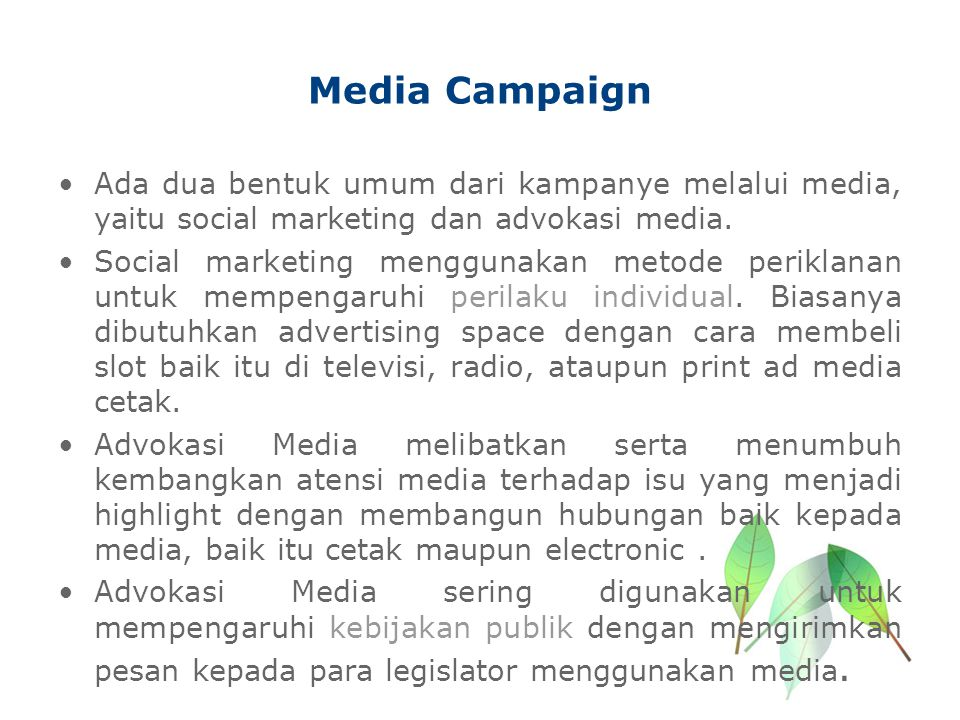 Media Campaign Ada dua bentuk umum dari kampanye melalui media, yaitu social marketing dan advokasi media. Social marketing menggunakan metode perikla