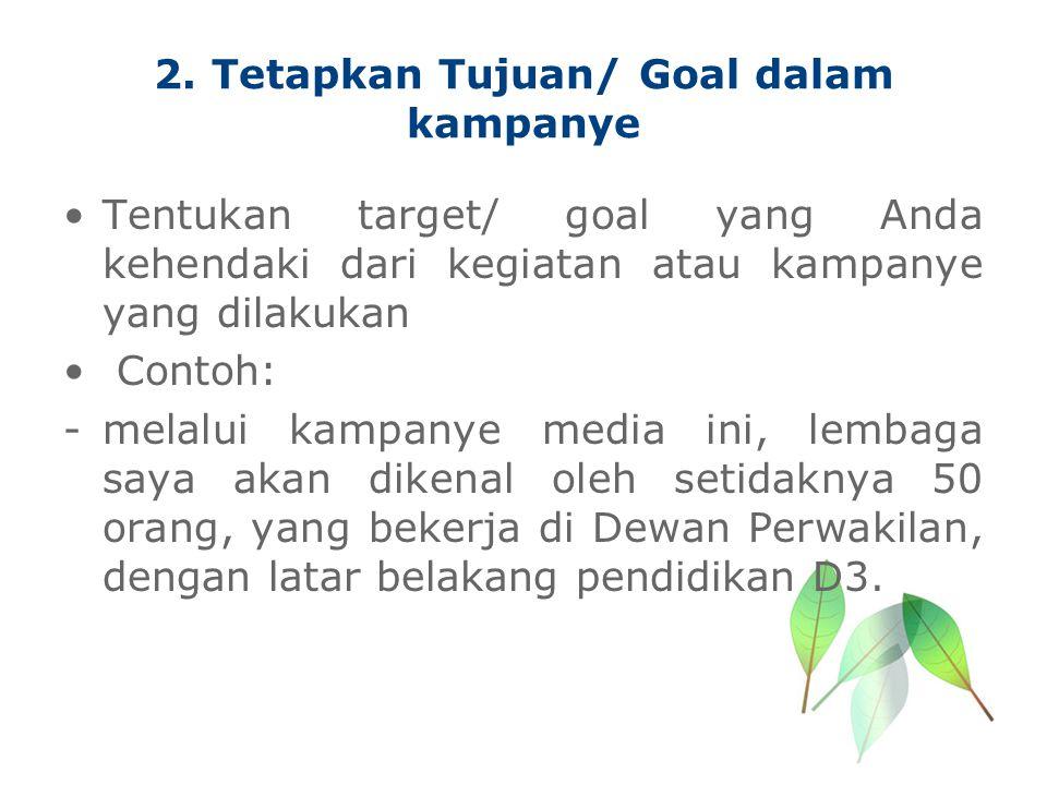 2. Tetapkan Tujuan/ Goal dalam kampanye Tentukan target/ goal yang Anda kehendaki dari kegiatan atau kampanye yang dilakukan Contoh: -melalui kampanye