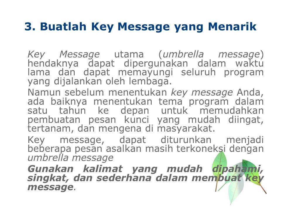 3. Buatlah Key Message yang Menarik Key Message utama (umbrella message) hendaknya dapat dipergunakan dalam waktu lama dan dapat memayungi seluruh pro