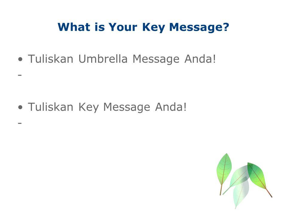 What is Your Key Message? Tuliskan Umbrella Message Anda! - Tuliskan Key Message Anda! -