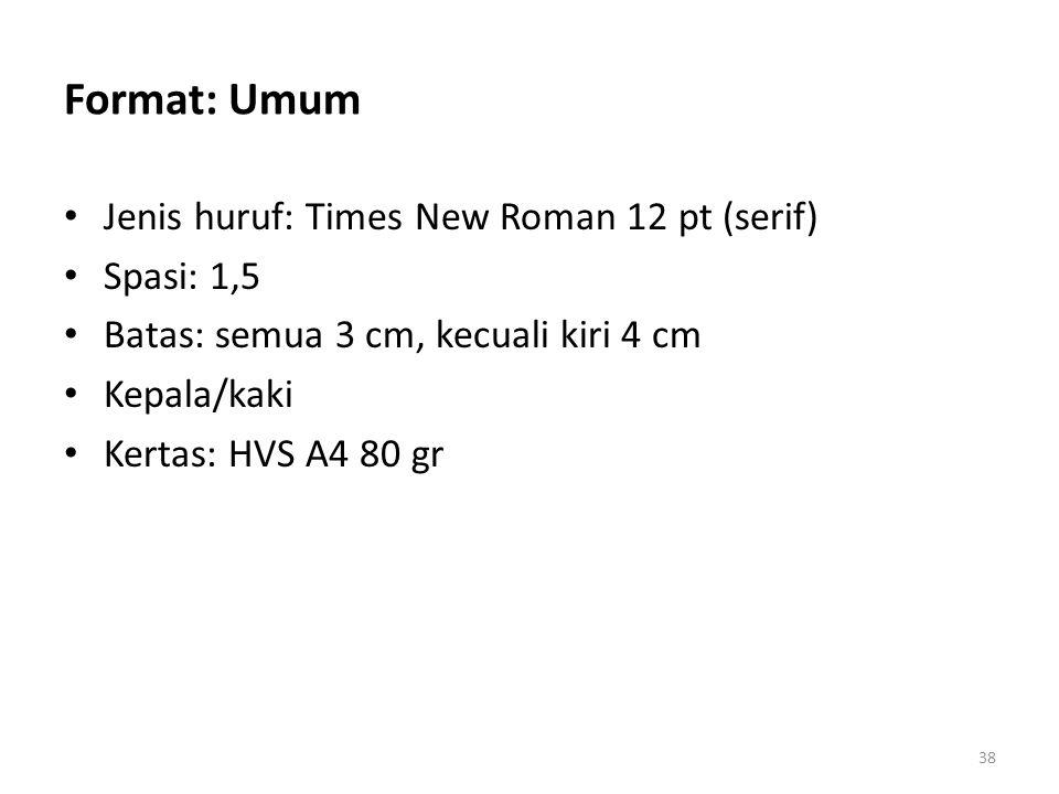 Format: Umum Jenis huruf: Times New Roman 12 pt (serif) Spasi: 1,5 Batas: semua 3 cm, kecuali kiri 4 cm Kepala/kaki Kertas: HVS A4 80 gr 38