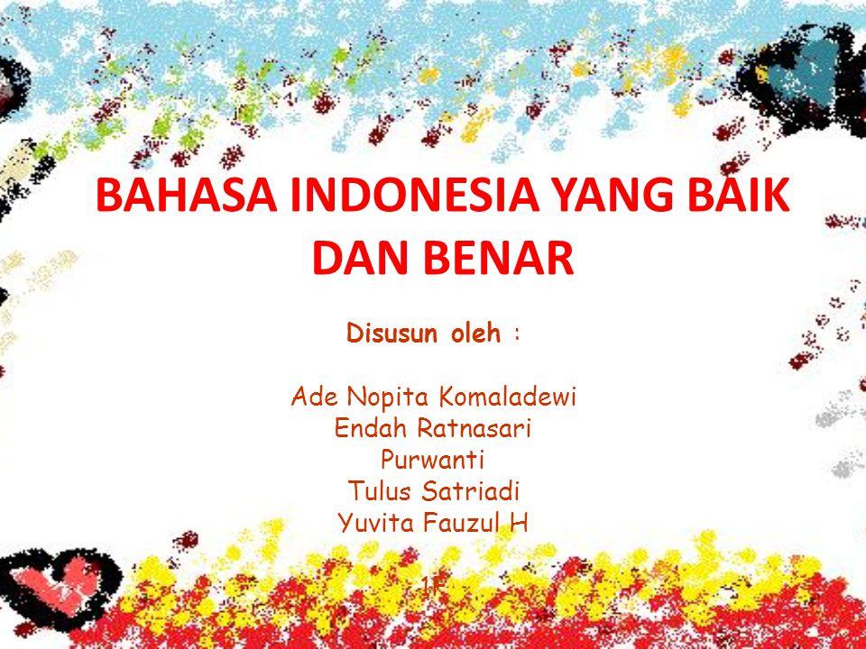 BAHASA INDONESIA YANG BAIK DAN BENAR Disusun oleh : Ade Nopita Komaladewi Endah Ratnasari Purwanti Tulus Satriadi Yuvita Fauzul H 1F