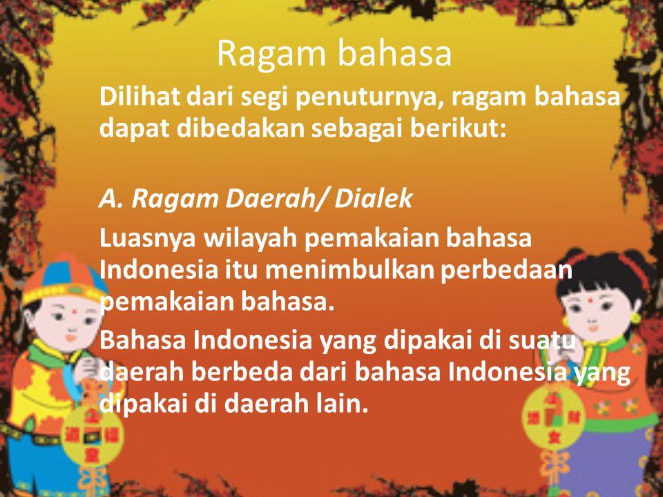 Ragam bahasa Dilihat dari segi penuturnya, ragam bahasa dapat dibedakan sebagai berikut: A. Ragam Daerah/ Dialek Luasnya wilayah pemakaian bahasa Indo