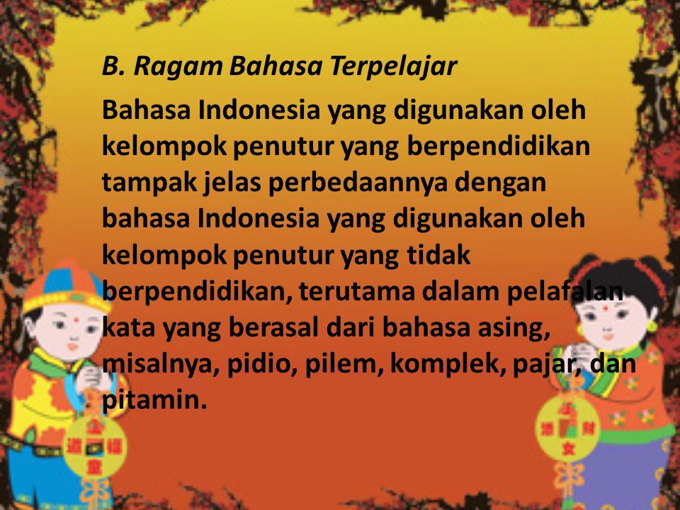 B. Ragam Bahasa Terpelajar Bahasa Indonesia yang digunakan oleh kelompok penutur yang berpendidikan tampak jelas perbedaannya dengan bahasa Indonesia