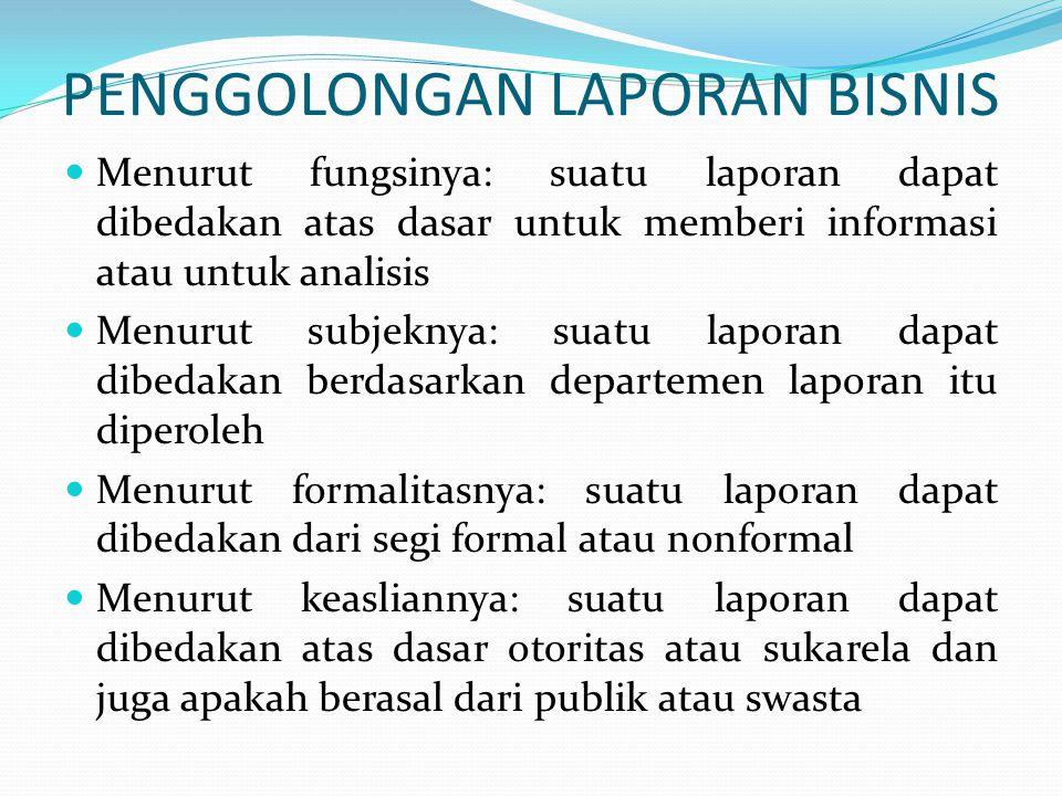 PENGGOLONGAN LAPORAN BISNIS Menurut fungsinya: suatu laporan dapat dibedakan atas dasar untuk memberi informasi atau untuk analisis Menurut subjeknya: