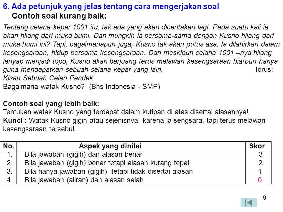8 5. Menggunakan kata tanya atau perintah yang menuntut jawaban uraian Contoh soal kurang baik: Di Indonesia terdiri dari berapa sistem kepartaian? (P
