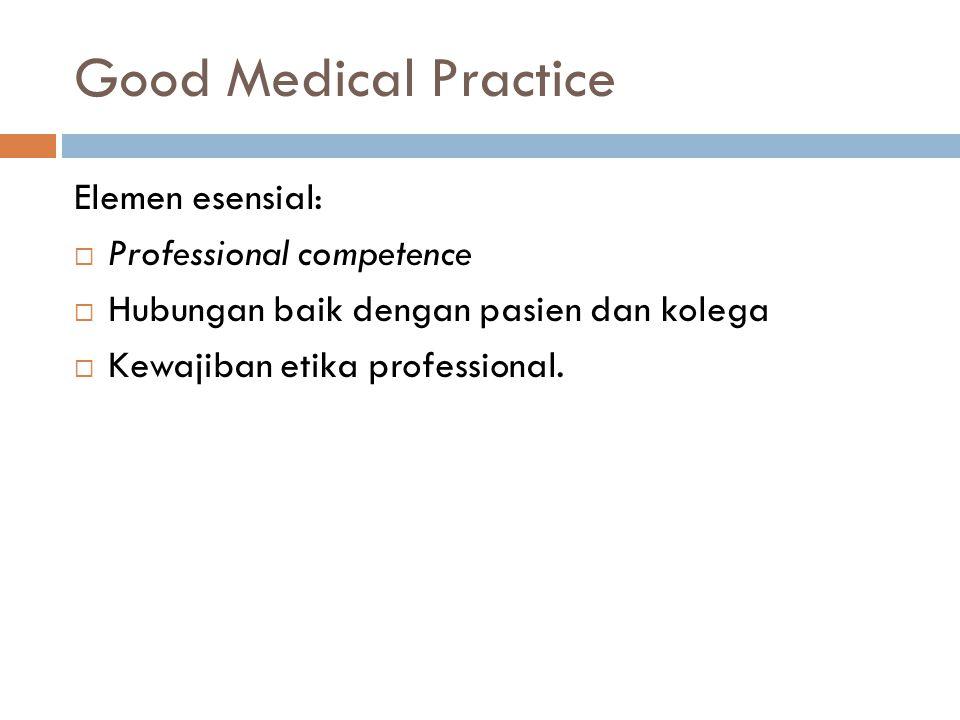 Good Medical Practice Elemen esensial:  Professional competence  Hubungan baik dengan pasien dan kolega  Kewajiban etika professional.