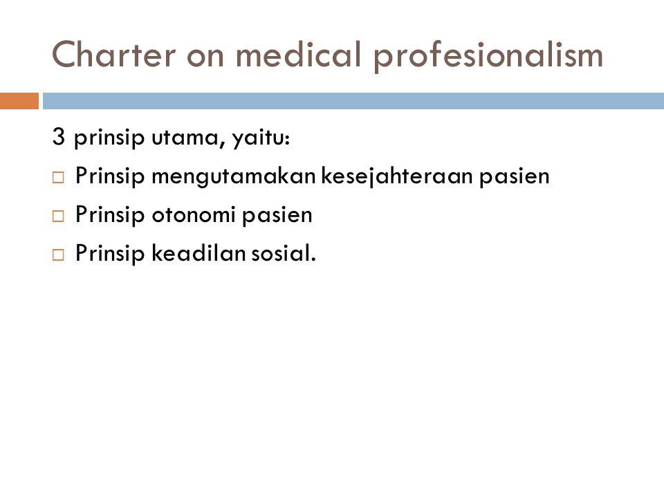 Charter on medical profesionalism (cont.)  tanggungjawab atas kompetensi profesional  kejujuran kepada pasien  kerahasiaan pasien  hubungan yang baik dengan pasien  peningkatan kualitas layanan  perbaikan akses layanan  distribusi sumberdaya yang terbatas secara adil  pengetahuan ilmiah  pemeliharaan kepercayaan melalui pengelolaan konflik kepentingan  tanggung jawab profesional.
