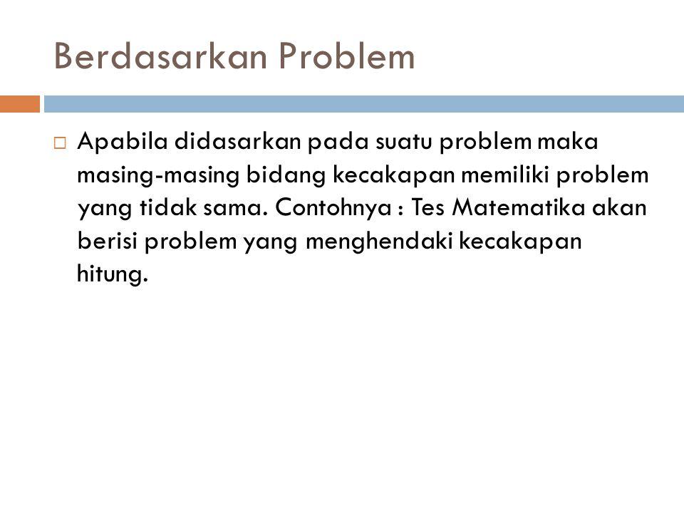 Berdasarkan Problem  Apabila didasarkan pada suatu problem maka masing-masing bidang kecakapan memiliki problem yang tidak sama. Contohnya : Tes Mate