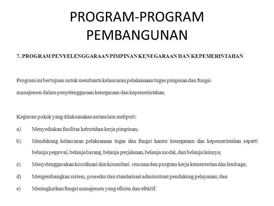 PROGRAM-PROGRAM PEMBANGUNAN 7. PROGRAM PENYELENGGARAAN PIMPINAN KENEGARAAN DAN KEPEMERINTAHAN Program ini bertujuan untuk membantu kelancaran pelaksan