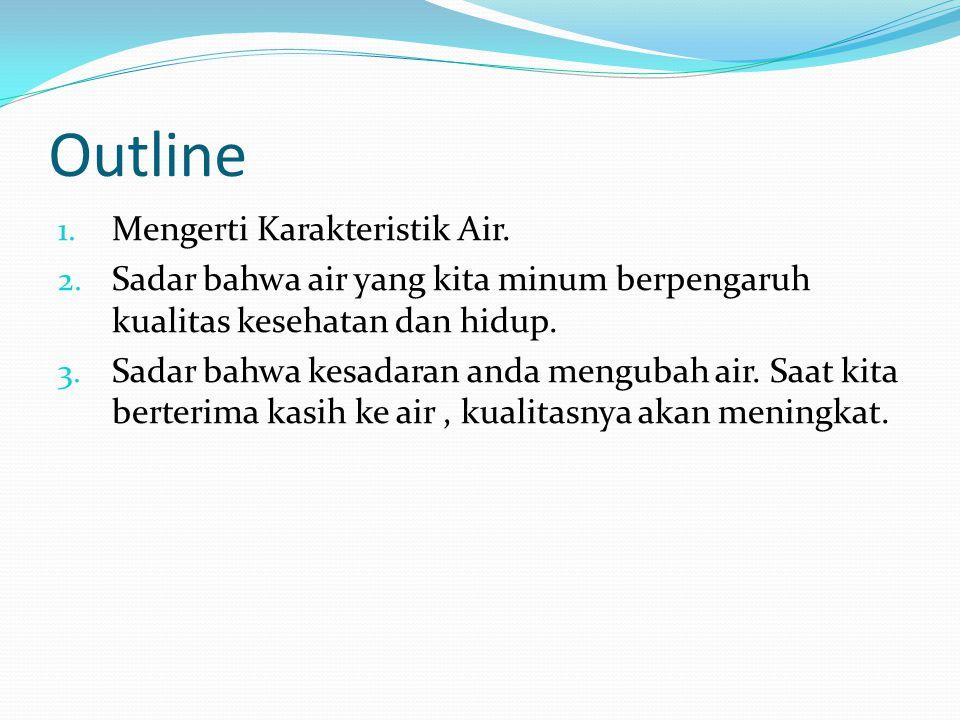 Outline 1. Mengerti Karakteristik Air. 2. Sadar bahwa air yang kita minum berpengaruh kualitas kesehatan dan hidup. 3. Sadar bahwa kesadaran anda meng