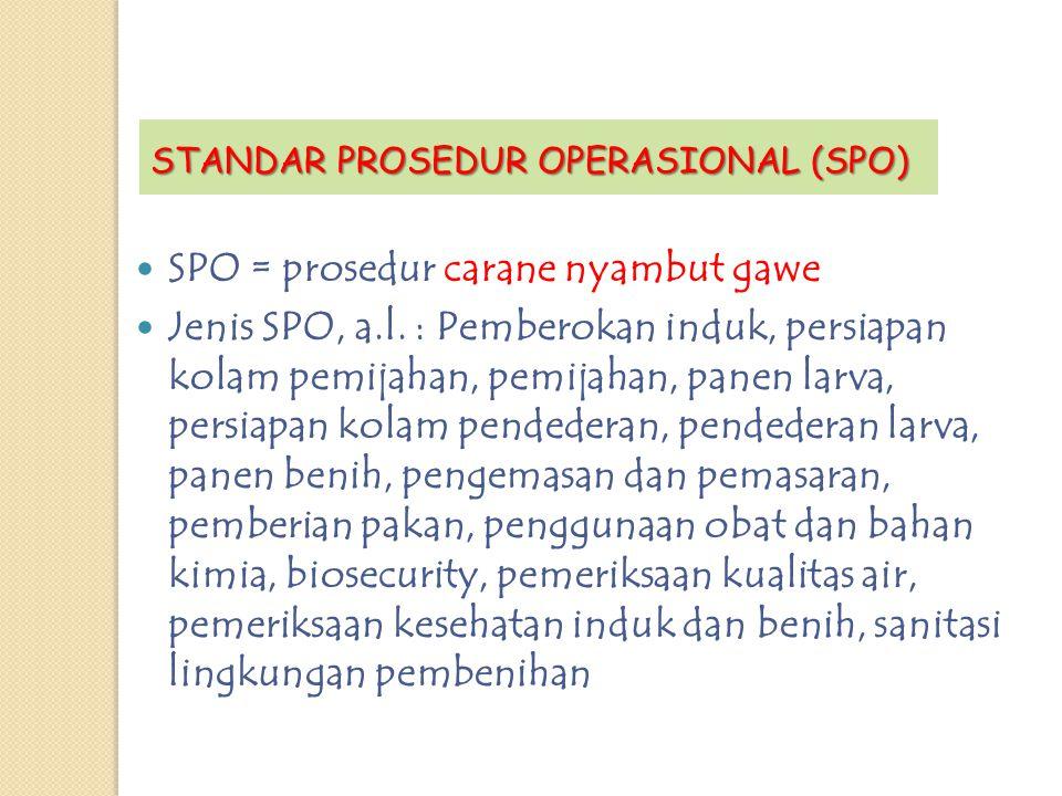 SPO = prosedur carane nyambut gawe Jenis SPO, a.l. : Pemberokan induk, persiapan kolam pemijahan, pemijahan, panen larva, persiapan kolam pendederan,