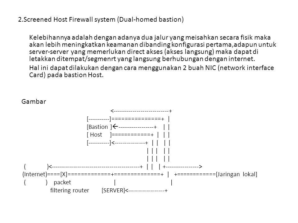 2.Screened Host Firewall system (Dual-homed bastion) Kelebihannya adalah dengan adanya dua jalur yang meisahkan secara fisik maka akan lebih meningkat
