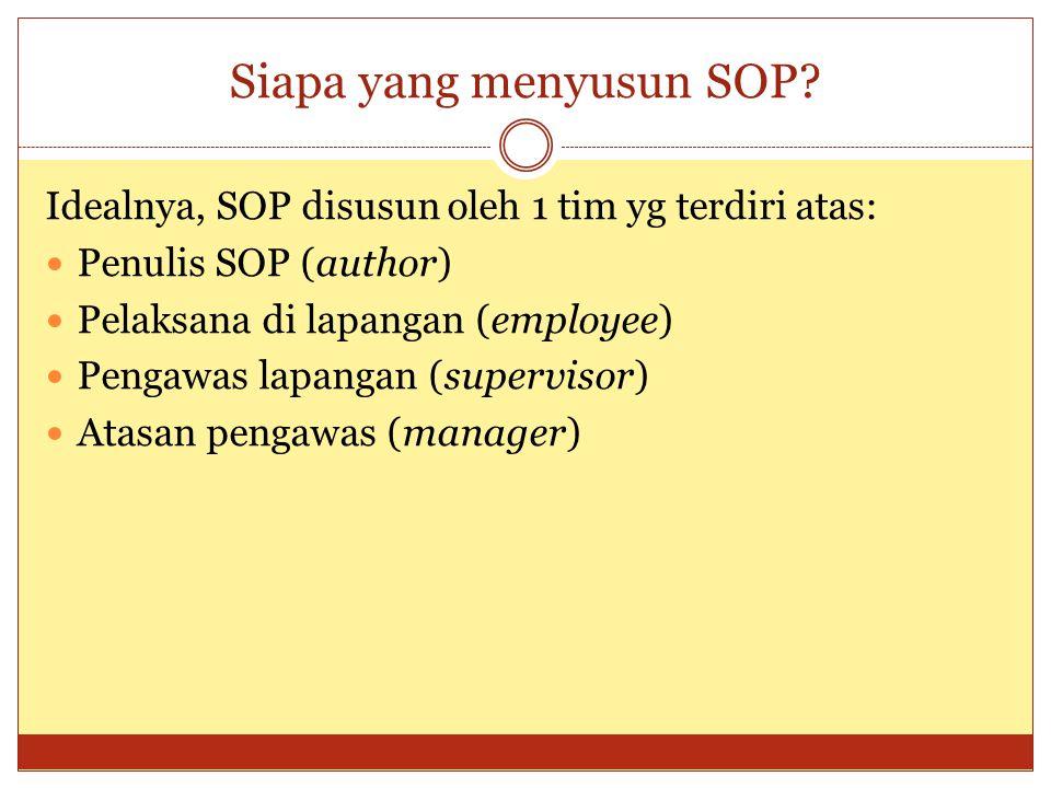 Siapa yang menyusun SOP? Idealnya, SOP disusun oleh 1 tim yg terdiri atas: Penulis SOP (author) Pelaksana di lapangan (employee) Pengawas lapangan (su