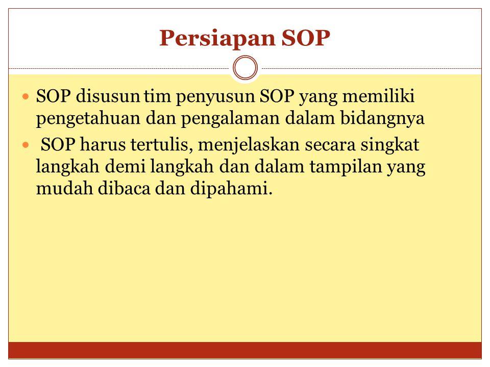 Persiapan SOP SOP disusun tim penyusun SOP yang memiliki pengetahuan dan pengalaman dalam bidangnya SOP harus tertulis, menjelaskan secara singkat lan