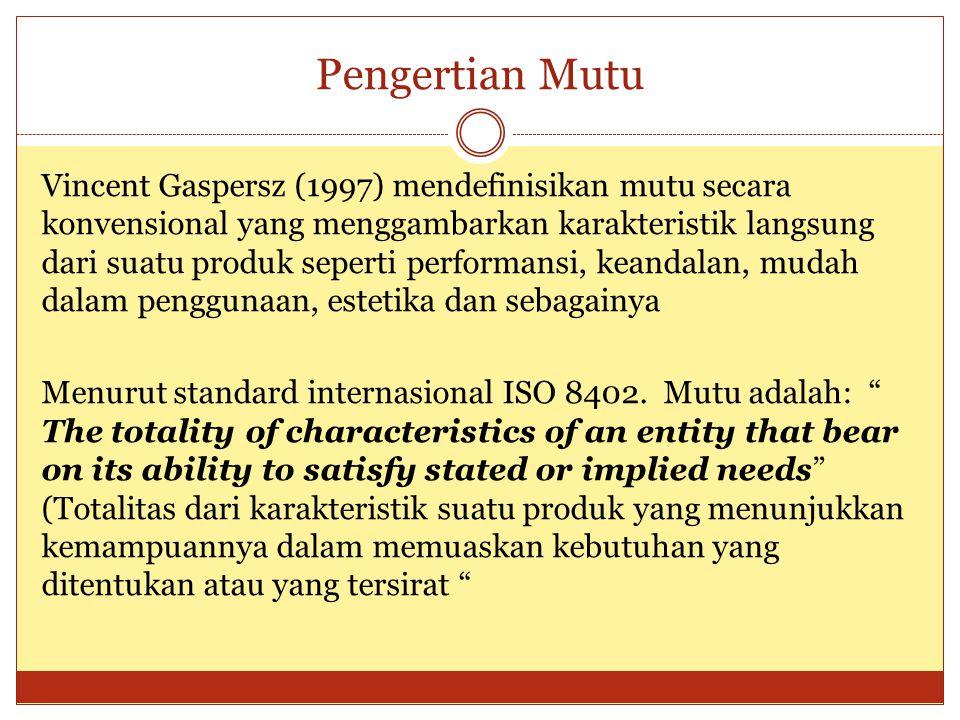 Pengertian Mutu Vincent Gaspersz (1997) mendefinisikan mutu secara konvensional yang menggambarkan karakteristik langsung dari suatu produk seperti pe