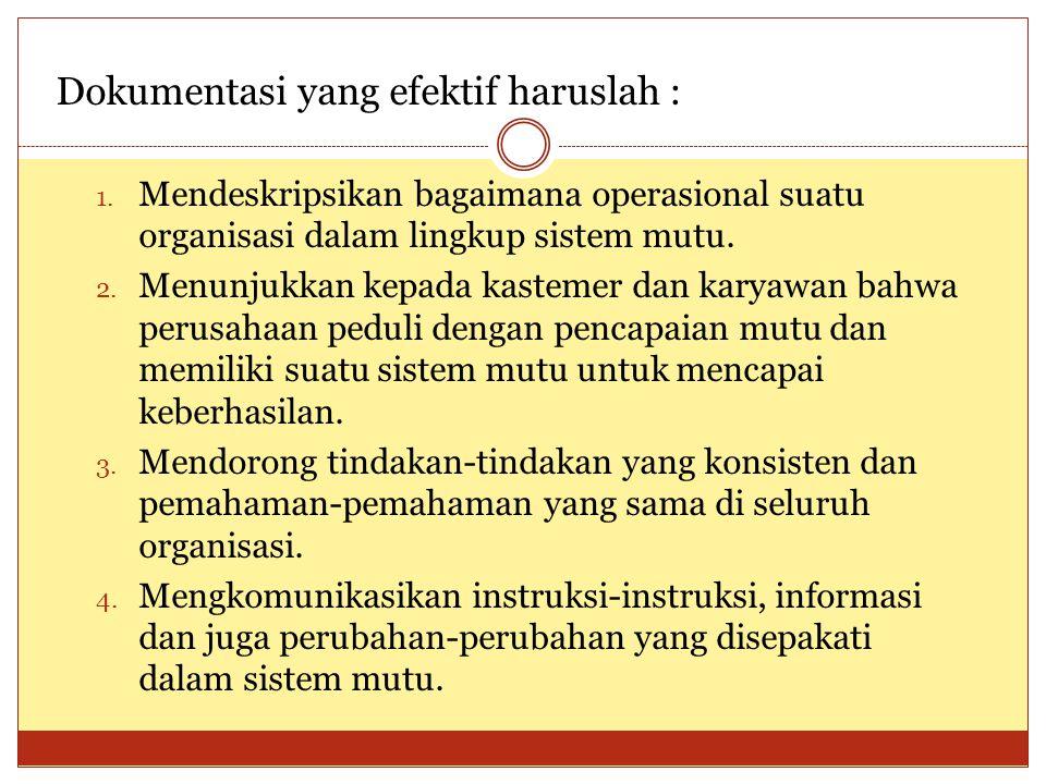 Dokumentasi yang efektif haruslah : 1. Mendeskripsikan bagaimana operasional suatu organisasi dalam lingkup sistem mutu. 2. Menunjukkan kepada kasteme